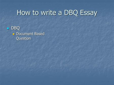 How to write a DBQ Essay DBQ DBQ Document Based Question Document Based Question.
