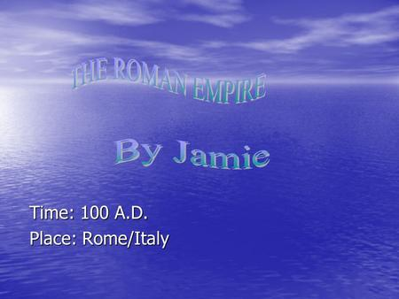 Time: 100 A.D. Time: 100 A.D. Place: Rome/Italy Place: Rome/Italy.