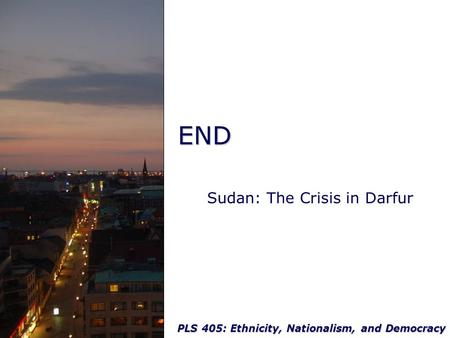 PLS 405: Ethnicity, Nationalism, and Democracy END Sudan: The Crisis in Darfur.