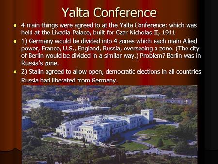 Yalta Conference 4 main things were agreed to at the Yalta Conference: which was held at the Livadia Palace, built for Czar Nicholas II, 1911 4 main things.