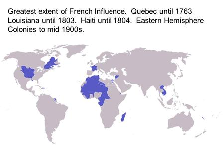 Greatest extent of French Influence. Quebec until 1763 Louisiana until 1803. Haiti until 1804. Eastern Hemisphere Colonies to mid 1900s.