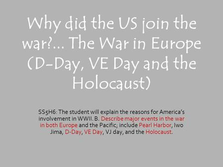 Why did the US join the war?... The War in Europe (D-Day, VE Day and the Holocaust) SS5H6: The student will explain the reasons for America's involvement.