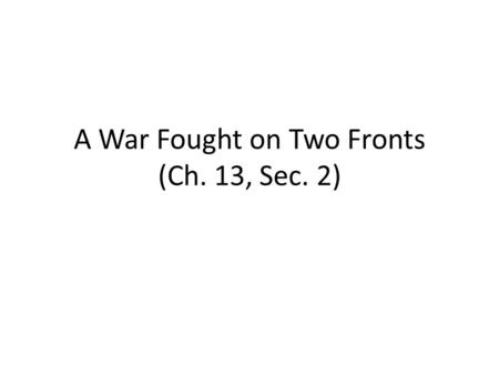 A War Fought on Two Fronts (Ch. 13, Sec. 2). How did Germany attempt to fight the war on two fronts? Central Powers faced enemies on both their eastern.