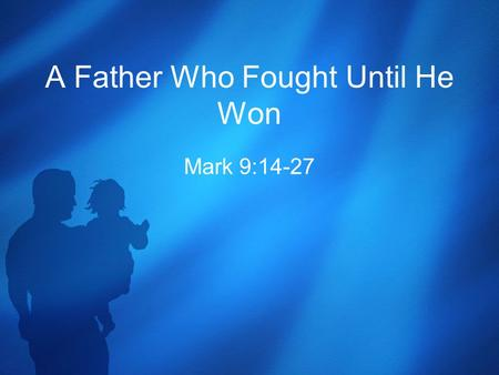 A Father Who Fought Until He Won Mark 9:14-27. The Healing of a Boy with an Evil Spirit 14 When they came to the other disciples, they saw a large crowd.