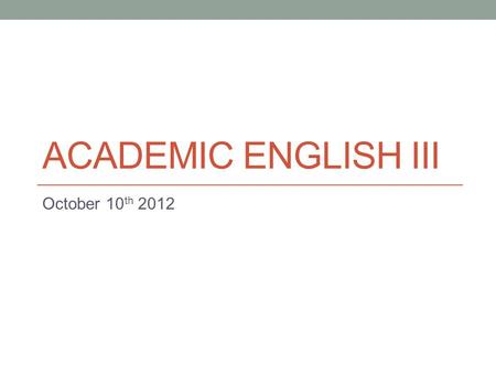 ACADEMIC ENGLISH III October 10 th 2012. Today Continue compare/contrast writing. - Thesis statements. - Comparison and contrast signals.
