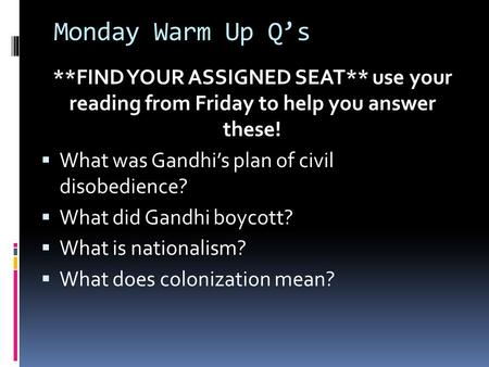 Monday Warm Up Q's **FIND YOUR ASSIGNED SEAT** use your reading from Friday to help you answer these!  What was Gandhi's plan of civil disobedience? 