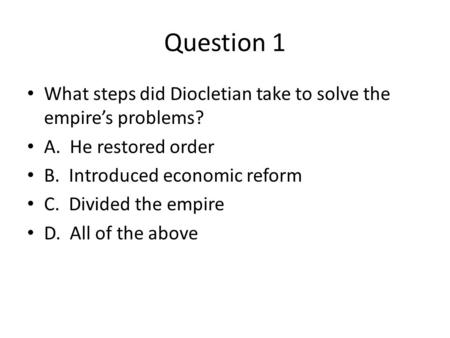 Question 1 What steps did Diocletian take to solve the empire's problems? A. He restored order B. Introduced economic reform C. Divided the empire D. All.
