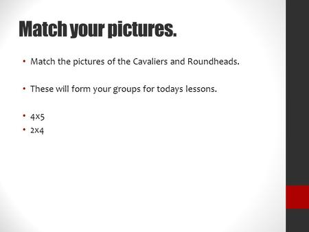 Match your pictures. Match the pictures of the Cavaliers and Roundheads. These will form your groups for todays lessons. 4x5 2x4.
