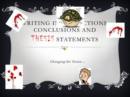 WRITING INTRODUCTIONS, CONCLUSIONS AND THESIS STATEMENTS Changing the Terror…