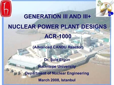 GENERATION III AND III+ NUCLEAR POWER PLANT DESIGNS ACR-1000 (Advanced CANDU Reactor) Dr. Şule Ergün Hacettepe University Department of Nuclear Engineering.
