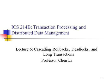 1 ICS 214B: Transaction Processing and Distributed Data Management Lecture 6: Cascading Rollbacks, Deadlocks, and Long Transactions Professor Chen Li.