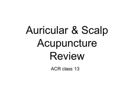Auricular & Scalp Acupuncture Review ACR class 13.