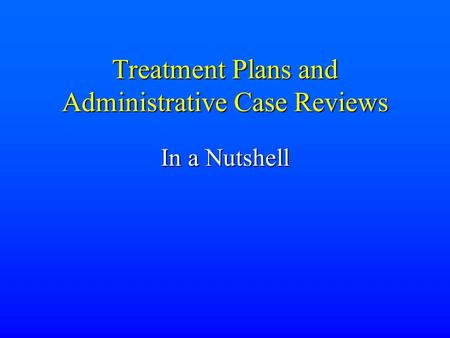 Treatment Plans and Administrative Case Reviews In a Nutshell.