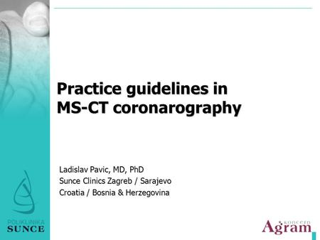 Practice guidelines in MS-CT coronarography Ladislav Pavic, MD, PhD Sunce Clinics Zagreb / Sarajevo Croatia / Bosnia & Herzegovina.