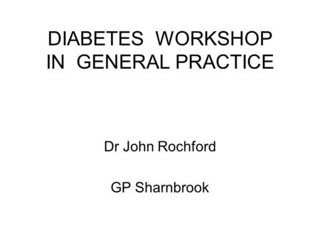 DIABETES WORKSHOP IN GENERAL PRACTICE Dr John Rochford GP Sharnbrook.