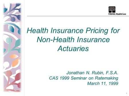 1 Health Insurance Pricing for Non-Health Insurance Actuaries Jonathan N. Rubin, F.S.A. CAS 1999 Seminar on Ratemaking March 11, 1999.