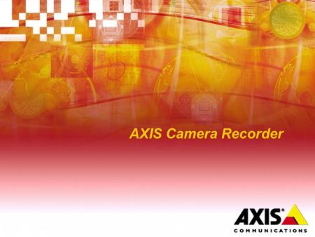 AXIS Camera Recorder. Value Proposition  AXIS Camera Recorder Offers all core video recording and monitoring functionality at an attractive price level.
