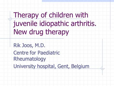 Therapy of children with juvenile idiopathic arthritis. New drug therapy Rik Joos, M.D. Centre for Paediatric Rheumatology University hospital, Gent, Belgium.