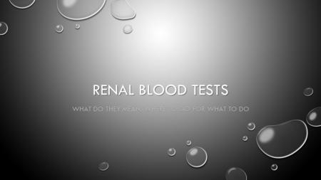 RENAL BLOOD TESTS WHAT DO THEY MEAN, WHERE TO GO FOR WHAT TO DO.