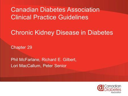 Canadian Diabetes Association Clinical Practice Guidelines Chronic Kidney Disease in Diabetes Chapter 29 Phil McFarlane, Richard E. Gilbert, Lori MacCallum,