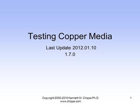 Copyright 2005-2010 Kenneth M. Chipps Ph.D. www.chipps.com Testing Copper Media Last Update 2012.01.10 1.7.0 1.