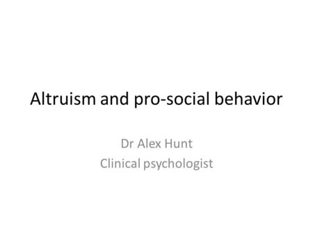 Altruism and pro-social behavior Dr Alex Hunt Clinical psychologist.