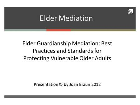  Elder Mediation Ckk Elder Guardianship Mediation: Best Practices and Standards for Protecting Vulnerable Older Adults Presentation © by Joan Braun 2012.