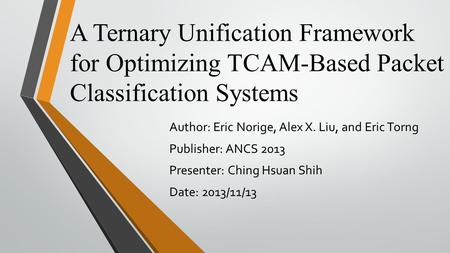 A Ternary Unification Framework for Optimizing TCAM-Based Packet Classification Systems Author: Eric Norige, Alex X. Liu, and Eric Torng Publisher: ANCS.
