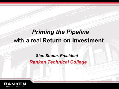Priming the Pipeline with a real Return on Investment Stan Shoun, President Ranken Technical College.