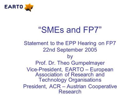 """SMEs and FP7"" Statement to the EPP Hearing on FP7 22nd September 2005 by Prof. Dr. Theo Gumpelmayer Vice-President, EARTO – European Association of Research."