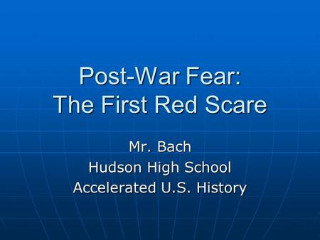 Post-War Fear: The First Red Scare Mr. Bach Hudson High School Accelerated U.S. History.