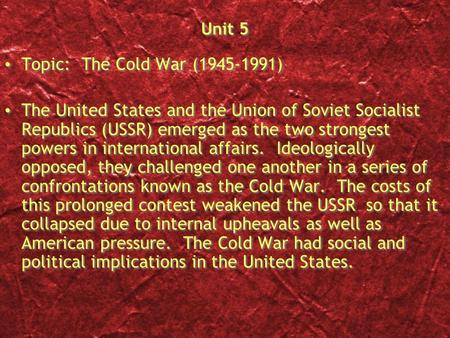 Unit 5 Topic: The Cold War (1945-1991) The United States and the Union of Soviet Socialist Republics (USSR) emerged as the two strongest powers in international.