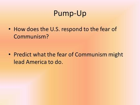 Pump-Up How does the U.S. respond to the fear of Communism? Predict what the fear of Communism might lead America to do.