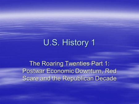 U.S. History 1 The Roaring Twenties Part 1: Postwar Economic Downturn, Red Scare and the Republican Decade.