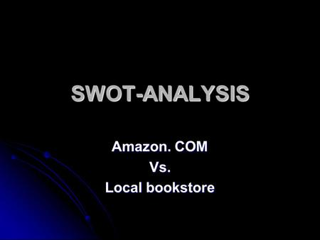 SWOT-ANALYSIS Amazon. COM Vs. Local bookstore. Amazon. COM Strengths: Strengths: Established widely recognized brand name, good distribution, maintains.
