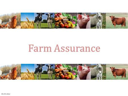 Farm Assurance © AFS 2012. Farm Assurance Section 1:  What is farm assurance?  When and Why did it develop? Section 2:  How does farm assurance work?