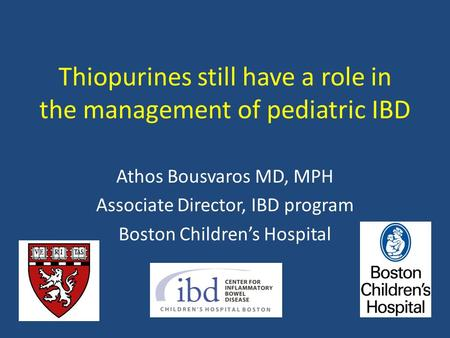 Thiopurines still have a role in the management of pediatric IBD Athos Bousvaros MD, MPH Associate Director, IBD program Boston Children's Hospital.