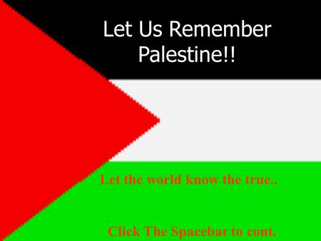 Let Us Remember Palestine!! Click The Spacebar to cont. Let the world know the true..
