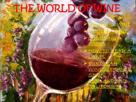 THE WORLD OF WINE  DRINKING WINE  MODERN WINE  CHOOSING WINE  HOW TO READ A LABEL  EUROPEAN WINES: FRANCE, SPAIN, ENGLAND AND CALIFORNIA.