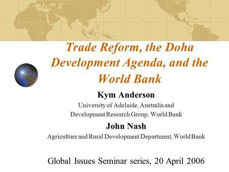 Trade Reform, the Doha Development Agenda, and the World Bank Kym Anderson University of Adelaide, Australia and Development Research Group, World Bank.
