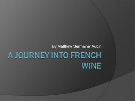 "By Matthew ""Jermaine"" Aubin. Key Terms  Aging- The process by which wine matures  Aroma- The natural fragrance that emanates from the fermented grape."