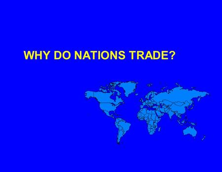 WHY DO NATIONS TRADE?. TOTAL NATIONAL WELFARE IS INCREASED THROUGH TRADING ACTIVITIES.