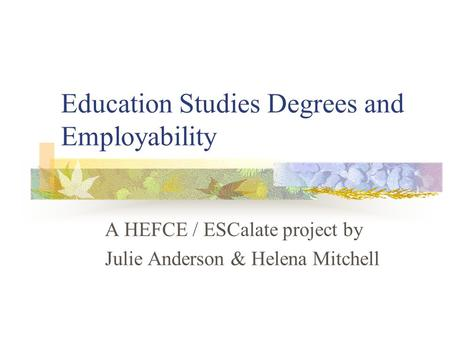 Education Studies Degrees and Employability A HEFCE / ESCalate project by Julie Anderson & Helena Mitchell.
