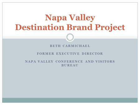 BETH CARMICHAEL FORMER EXECUTIVE DIRECTOR NAPA VALLEY CONFERENCE AND VISITORS BUREAU Napa Valley Destination Brand Project.