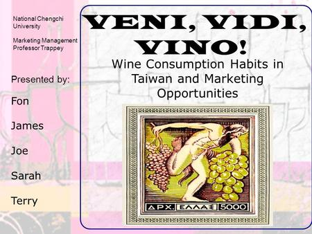 VENI, VIDI, VINO! Wine Consumption Habits in Taiwan and Marketing Opportunities Presented by: Fon James Joe Sarah Terry National Chengchi University Marketing.