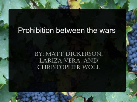 Prohibition between the wars By: Matt Dickerson, Lariza Vera, and Christopher Woll.