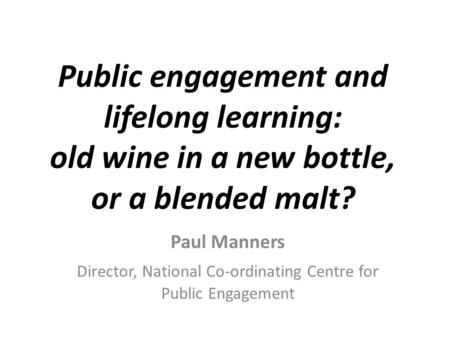 Public engagement and lifelong learning: old wine in a new bottle, or a blended malt? Paul Manners Director, National Co-ordinating Centre for Public Engagement.