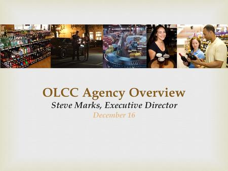 OLCC Agency Overview Steve Marks, Executive Director December 16.