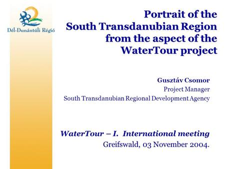 Portrait of the South Transdanubian Region from the aspect of the WaterTour project Gusztáv Csomor Project Manager South Transdanubian Regional Development.