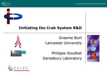 Initiating the Crab System R&D Graeme Burt Lancaster University Philippe Goudket Daresbury Laboratory.